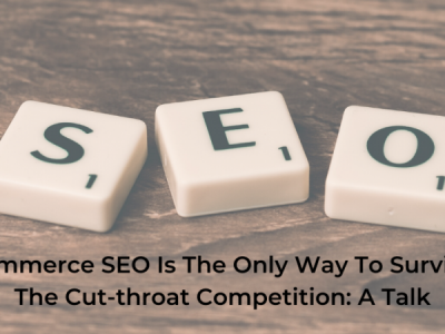 E-Commerce SEO Is The Only Way To Survive In The Cut-throat Competition: A Talk