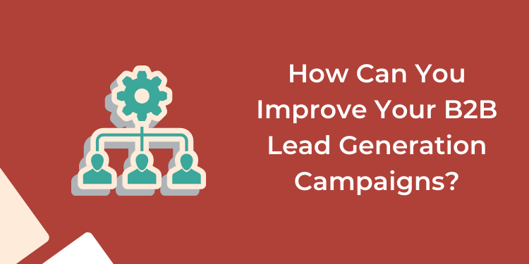 How Can You Improve Your B2B Lead Generation Campaigns?